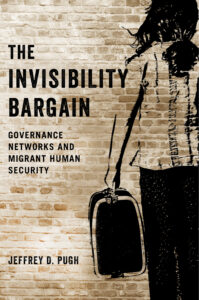 Jeffrey D. Pugh, The Invisibility Bargain: Governance Networks and Migrant Human Security